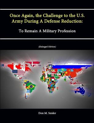 Once Again, the Challenge to the U.S. Army During A Defense Reduction: To Remain A Military Profession (Enlarged Edition)