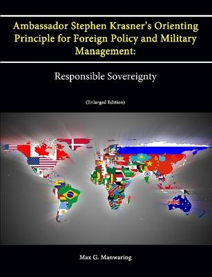 Ambassador Stephen Krasner's Orienting Principle for Foreign Policy (and Military Management): Responsible Sovereignty (Enlarged Edition)