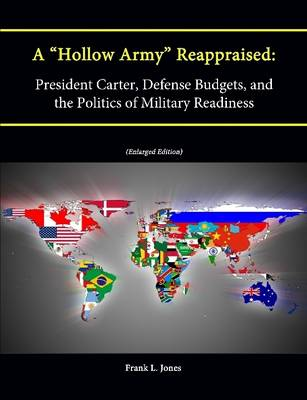 """A """"Hollow Army"""" Reappraised: President Carter, Defense Budgets, and the Politics of Military Readiness (Enlarged Edition)"""