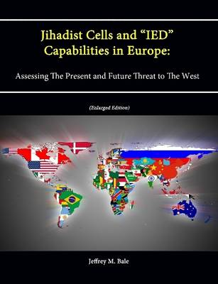 "Jihadist Cells and ""IED"" Capabilities in Europe: Assessing The Present and Future Threat to The West (Enlarged Edition)"