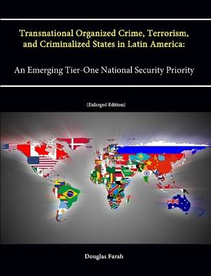 Transnational Organized Crime, Terrorism, and Criminalized States in Latin America: An Emerging Tier-One National Security Priority (Enlarged Edition)