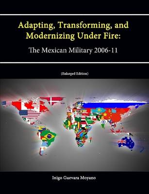 Adapting, Transforming, and Modernizing Under Fire: The Mexican Military 2006-11 (Letort Paper) [Enlarged Edition]