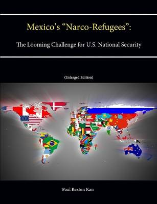 """Mexico's """"Narco-Refugees"""": The Looming Challenge for U.S. National Security [Enlarged Edition]"""