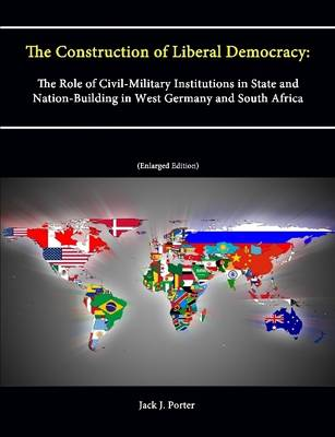 The Construction of Liberal Democracy: The Role of Civil-Military Institutions in State and Nation-Building in West Germany and South Africa (Enlarged Edition)