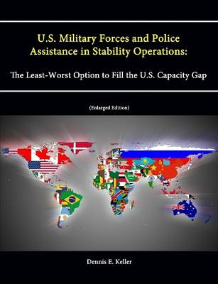 U.S. Military Forces and Police Assistance in Stability Operations: The Least-Worst Option to Fill the U.S. Capacity Gap (Enlarged Edition)
