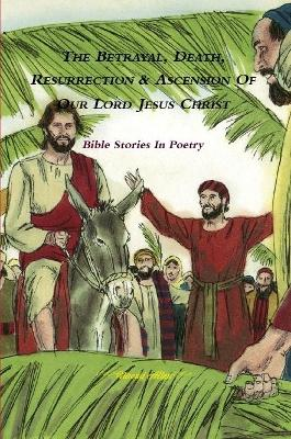 The Betrayal, Death, Resurrection & Ascension of Our Lord Jesus Christ - Bible Stories in Poetry