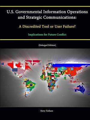 U.S. Governmental Information Operations and Strategic Communications: A Discredited Tool or User Failure? Implications for Future Conflict (Enlarged Edition)