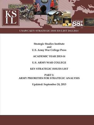 U.S. Army War College Key Strategic Issues List - Part I: Army Priorities for Strategic Analysis [Academic Year 2013-14] (Enlarged Edition)
