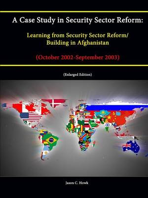 A Case Study in Security Sector Reform: Learning from Security Sector Reform / Building in Afghanistan (October 2002-September 2003) [Enlarged Edition]