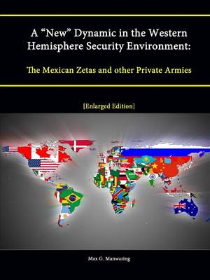 "A ""New"" Dynamic in the Western Hemisphere Security Environment: The Mexican Zetas and other Private Armies [Enlarged Edition]"