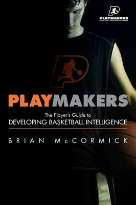 Playmakers: The Player's Guide to Developing Basketball Intelligence