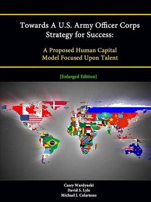 Towards A U.S. Army Officer Corps Strategy for Success: A Proposed Human Capital Model Focused Upon Talent [Enlarged Edition]