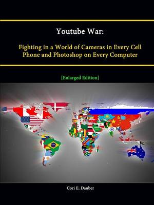 Youtube War: Fighting in a World of Cameras in Every Cell Phone and Photoshop on Every Computer [Enlarged Edition]