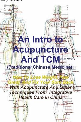 An Intro to Acupuncture and Tcm (Traditional Chinese Medicine): How to Lose Weight, Feel Great, and Fix Your Sore Back with Acupuncture and Other Techniques from Integrative Health Care in China