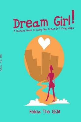 Dream Girl!: A Woman's Guide to Living Her Dream in 3 Easy Steps
