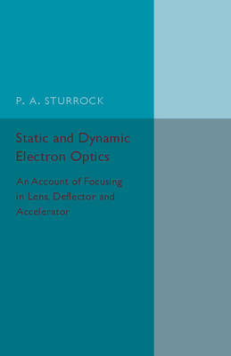 Static and Dynamic Electron Optics: An Account of Focusing in Lens, Deflector and Accelerator