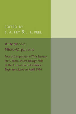 Autotrophic Micro-Organisms: Fourth Symposium of the Society for General Microbiology Held at the Institution of Electrical Engineers, London, April 1954