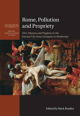 Rome, Pollution and Propriety: Dirt, Disease and Hygiene in the Eternal City from Antiquity to Modernity