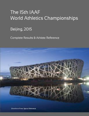 15th World Athletics Championships - Beijing 2015. Complete Results & Athlete Reference.