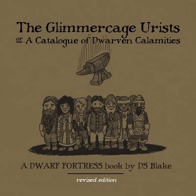 The Glimmercage Urists, or A Catalogue of Dwarven Calamities: A Dwarf Fortress Book