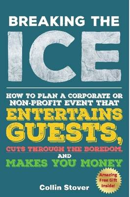 Breaking the Ice: How to Plan a Corporate or Non-Profit Event That Entertains Guests, Cuts Through the Boredom, and Makes You Money