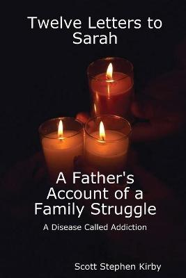 Twelve Letters to Sarah: A Father's Account of a Family Struggle: A Disease Called Addiction