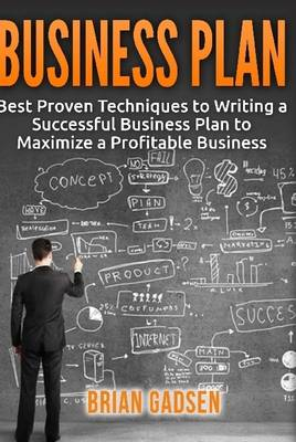 Business Plan: Best Proven Techniques to Writing a Successful Business Plan to Maximize a Profitable Business
