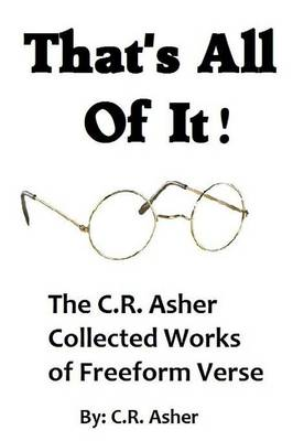 That's All of it - the Collected Works of C.R. Asher Freeform Verse