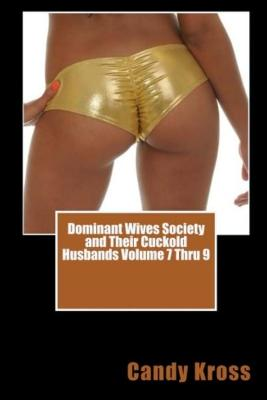 Dominant Wives Society and Their Cuckold Husbands Volume 7 Thru 9
