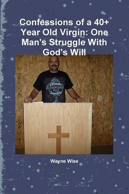 Confessions of a 40+ Year Old Virgin: One Man's Struggle with God's Will