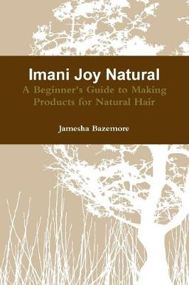 Imani Joy Natural - A Beginner's Guide to Making Products for Natural Hair