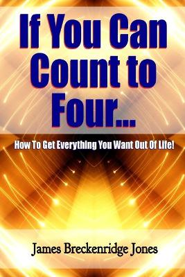 If You Can Count to Four - How to Get Everything You Want Out of Life!