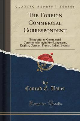 The Foreign Commercial Correspondent: Being AIDS to Commercial Correspondence, in Five Languages, English, German, French, Italian, Spanish (Classic Reprint)