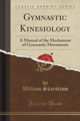 Gymnastic Kinesiology: A Manual of the Mechanism of Gymnastic Movements (Classic Reprint)