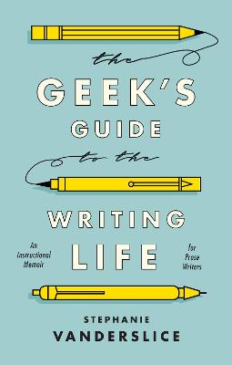The Geek's Guide to the Writing Life: An Instructional Memoir for Prose Writers