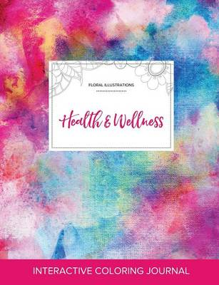 Adult Coloring Journal: Health & Wellness (Floral Illustrations, Rainbow Canvas)