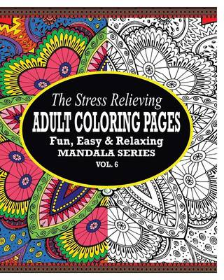 The Stress Relieving Adult Coloring Pages, Volume 6: The Fun, Easy & Relaxing Mandala Series