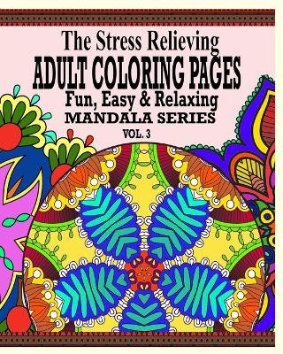 The Stress Relieving Adult Coloring Pages, Volume 3: The Fun, Easy & Relaxing Mandala Series
