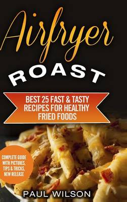 Airfryer Roast: Best 25 Fast & Tasty Recipes for Healthy Fried Foods