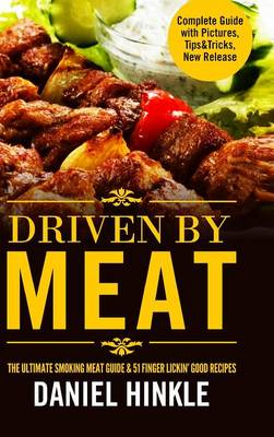 Driven by Meat: the Ultimate Smoking Meat Guide & 51 Finger Lickin' Good Recipes + Bonus 10 Must-Try Bbq Sauces
