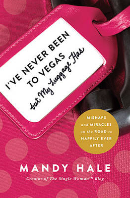 I've Never Been to Vegas, but My Luggage Has: Mishaps and Miracles on the Road to Happily Ever After