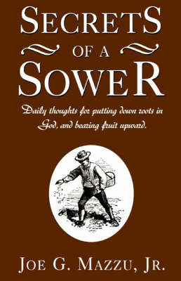 Secrets of a Sower: Daily Thoughts for Putting Down Roots in God, and Bearing Fruit Upward