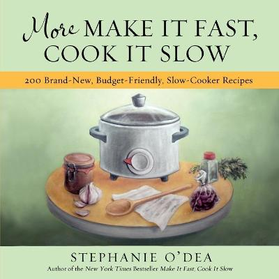 More Make It Fast, Cook It Slow: 200 Brand-New Everyday Recipes for Slow-Cooker Meals on a Budget