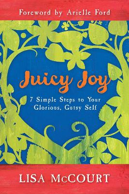 Juicy Joy: 7 Simple Steps to Your Glorious, Gutsy Self
