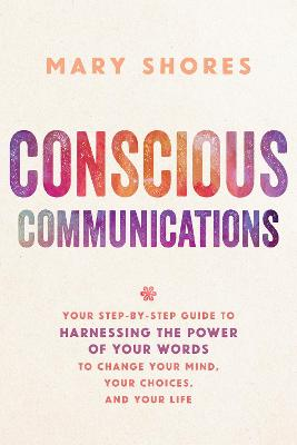 Conscious Communications: Your Step-by-Step Guide to Harnessing the Power of Your Words to Change Your Mind, Your Choices and Your Life