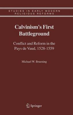 Calvinism's First Battleground: Conflict and Reform in the Pays de Vaud, 1528-1559