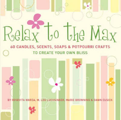 Relax to the Max: 60 Candles, Scents, Soaps and Potpourri Crafts to Create Your Own Bliss