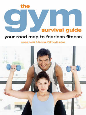 The Gym Survival Guide: Your Road Map to Fearless Fitness