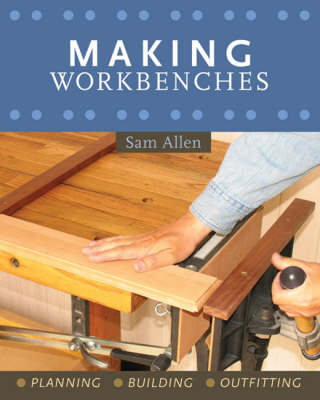 Making Workbenches: Planning, Building, Outfitting