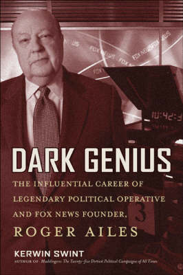 Dark Genius: The Influential Career of Legendary Political Operative and Fox News Founder, Roger Ailes